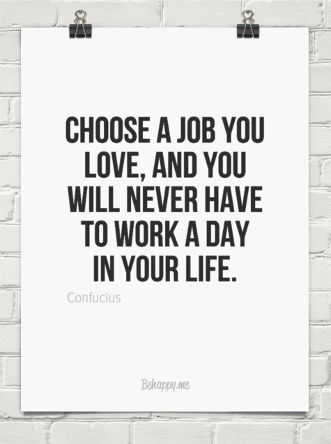 Choose a job you love and you will never have to work a day in your life