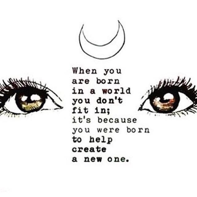 When you are born in a world you don't fit in ; it's because you were born create a new one
