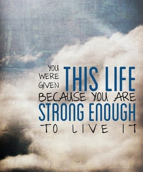 You were given this life beacause you are strong enough to live it