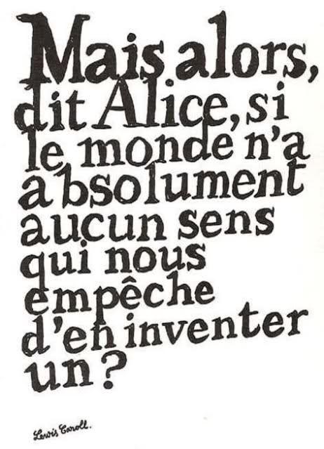 Mais alors, dit Alice, si le monde n'a absolument aucun sens qui nous empêche d'en inventer un ?