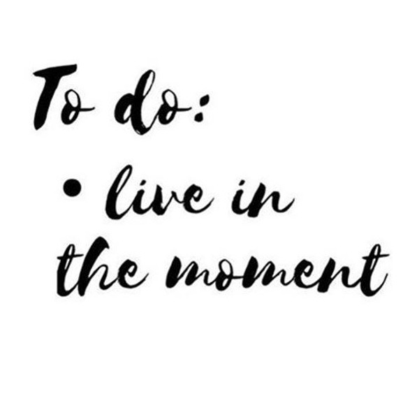 To do : live in the moment