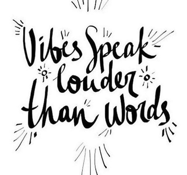 Vibes speak louder than words