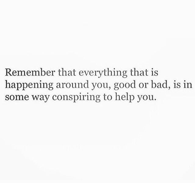 Remember that everything that is happening around you, good or bad, is in some way conspiring to help you