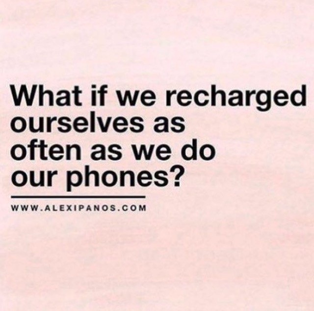 What if we recharged ourselves as often as we do our phones ?