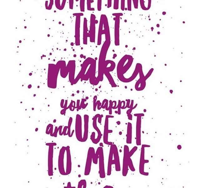 Find something that makes you happy and use it to make others happy